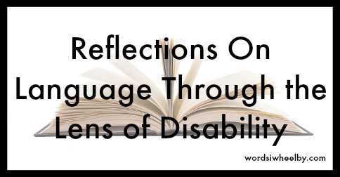 Reflections on Language Through the Lens of Disability - Words I Wheel By