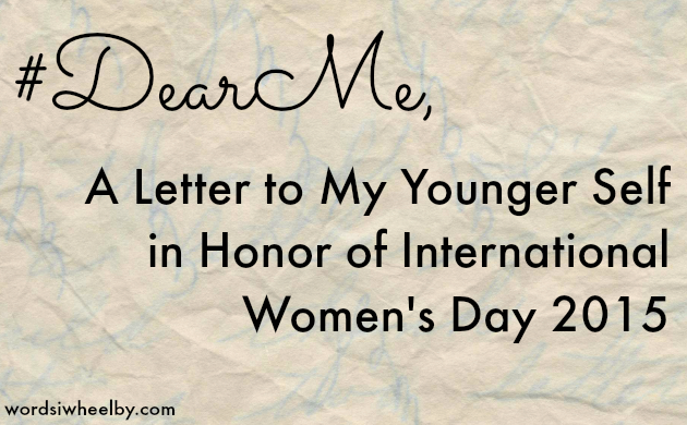 #DearMe, A Letter to My Younger Self in Honor of International Womens Day 2015 - Words I Wheel By
