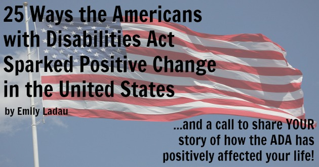 25 Ways the Americans with Disabilities Act Sparked Positive Change in the United States...and a call to share YOUR story of how the ADA has positively affected your life!