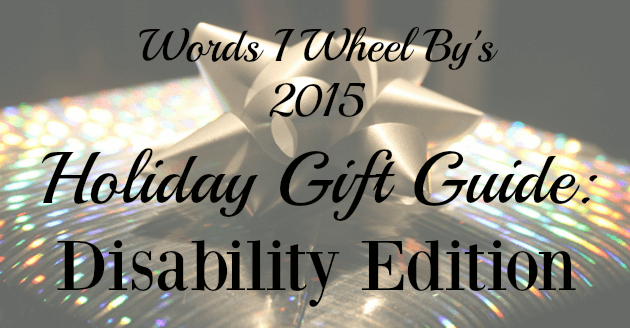 Words I Wheel By's 2015 Holiday Gift Guide: Disability Edition